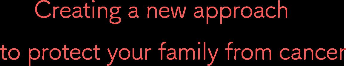 家族をがんから守るための、新しいアプローチの創造